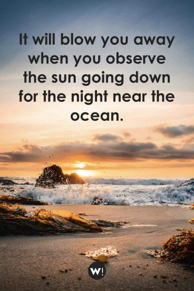 It will blow you away when you observe the sun going down for the night near the ocean