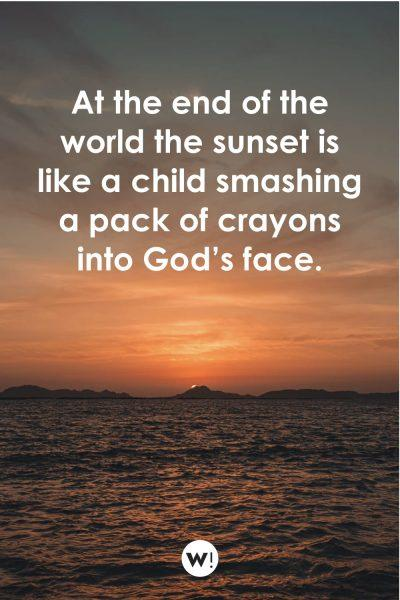 At the end of the world the sunset is like a child smashing a pack of crayons into God's face