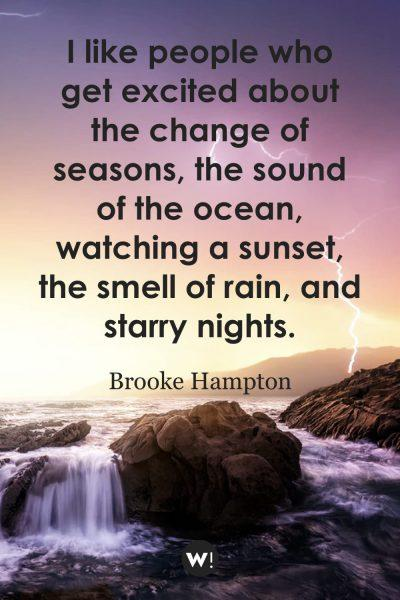 I like people who get excited about the change of seasons, the sound of the ocean, watching a sunset, the smell of rain, and starry nights