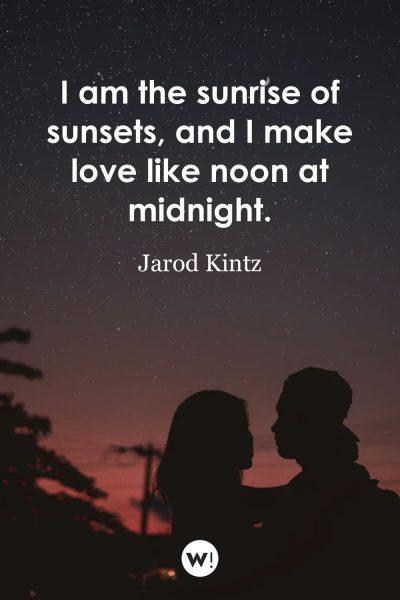 I am the sunrise of sunsets, and I make love like noon at midnight