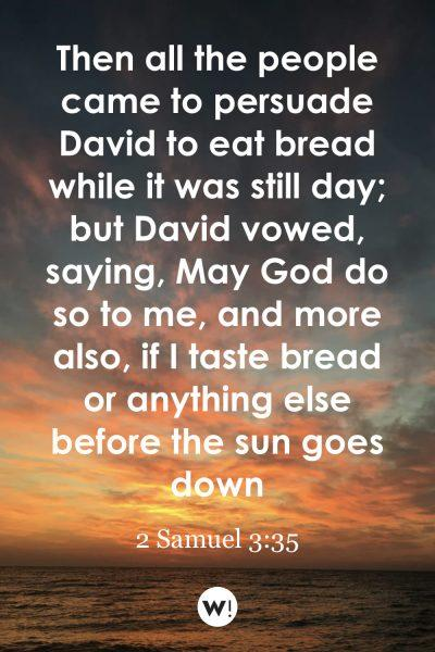 Then all the people came to persuade David to eat bread while it was still day; but David vowed, saying, May God do so to me, and more also, if I taste bread or anything else before the sun goes down