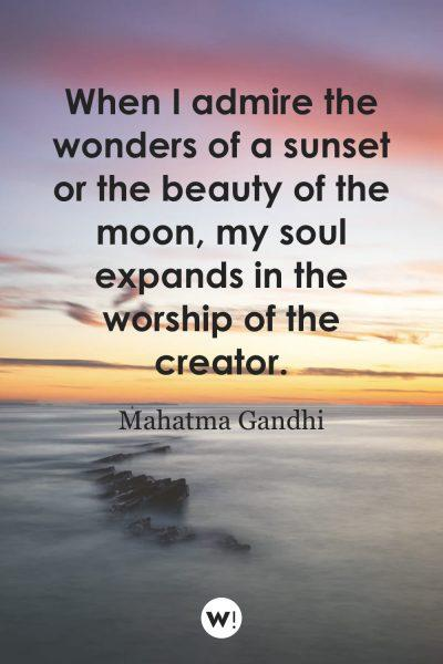 When I admire the wonders of a sunset or the beauty of the moon, my soul expands in the worship of the creator