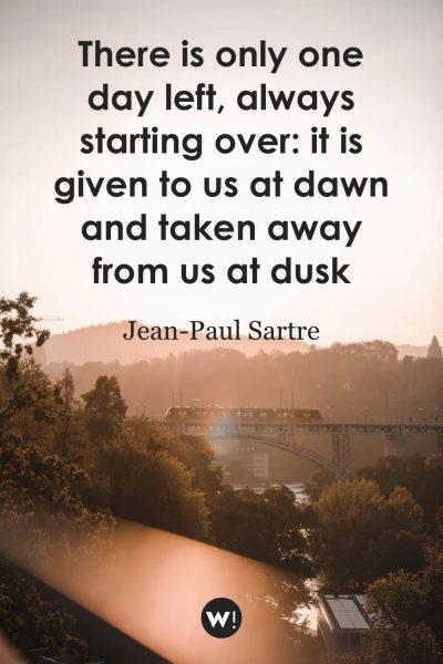 There is only one day left, always starting over: it is given to us at dawn and taken away from us at dusk