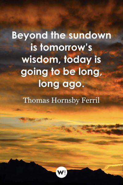 Beyond the sundown is tomorrow's wisdom, today is going to be long, long ago