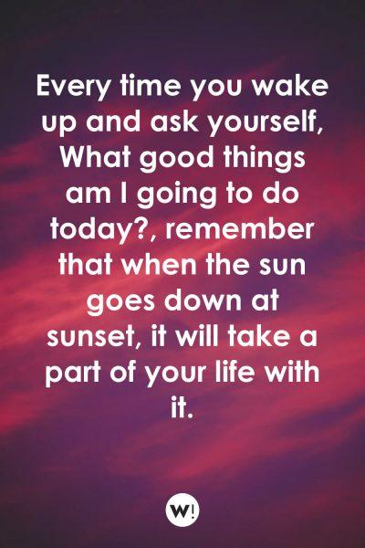 Every time you wake up and ask yourself, What good things am I going to do today?, remember that when the sun goes down at sunset, it will take a part of your life with it