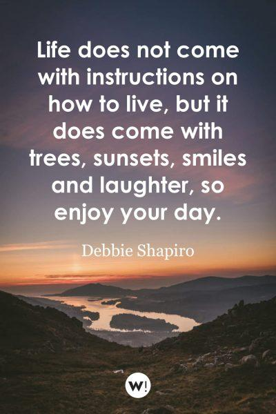 Life does not come with instructions on how to live, but it does come with trees, sunsets, smiles and laughter, so enjoy your day