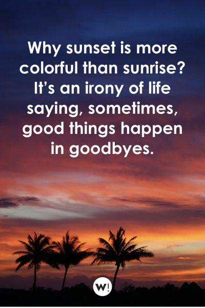 Why sunset is more colorful than sunrise? It's an irony of life saying, sometimes, good things happen in goodbyes
