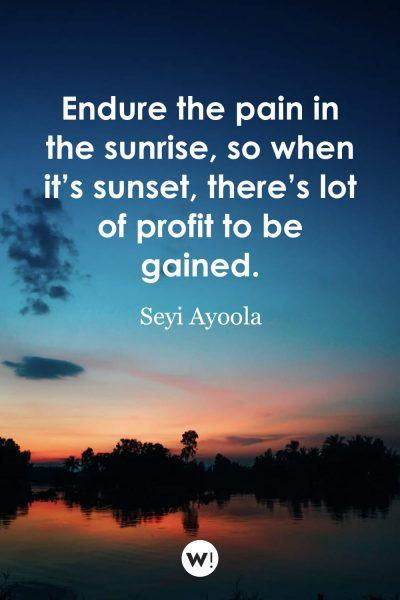 Endure the pain in the sunrise, so when it's sunset, there's lot of profit to be gained