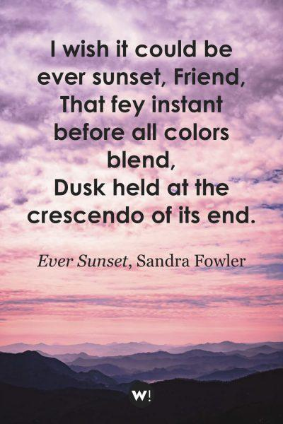 I wish it could be ever sunset, Friend, That fey instant before all colors blend, Dusk held at the crescendo of its end