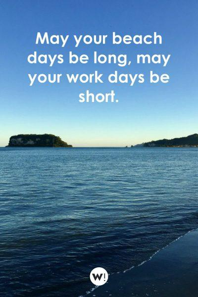 May your beach days be long, may your work days be short