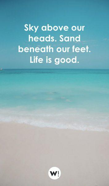 Sky above our heads. Sand beneath our feet. Life is good.