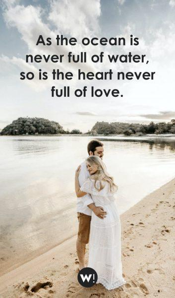 As the ocean is never full of water, so is the heart never full of love