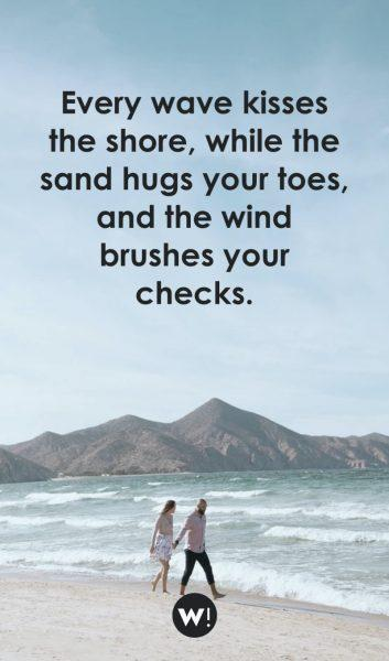 Every wave kisses the shore, while the sand hugs your toes, and the wind brushes your checks