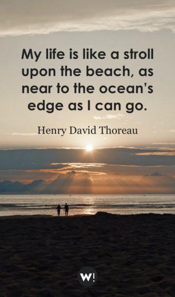 My life is like a stroll upon the beach, as near to the ocean's edge as I can go