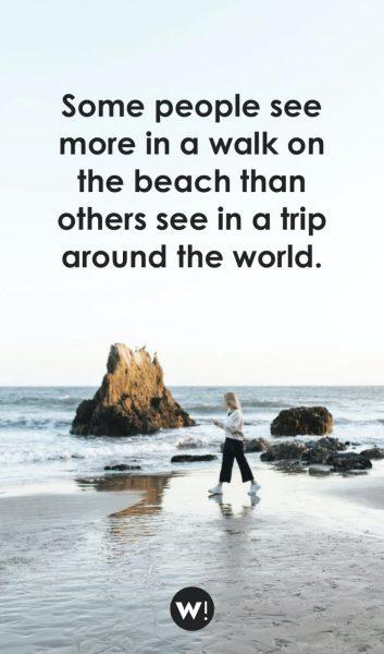 Some people see more in a walk on the beach than others see in a trip around the world