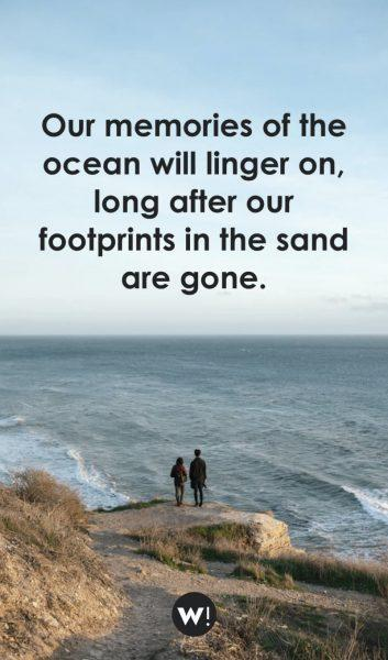 Our memories of the ocean will linger on, long after our footprints in the sand are gone