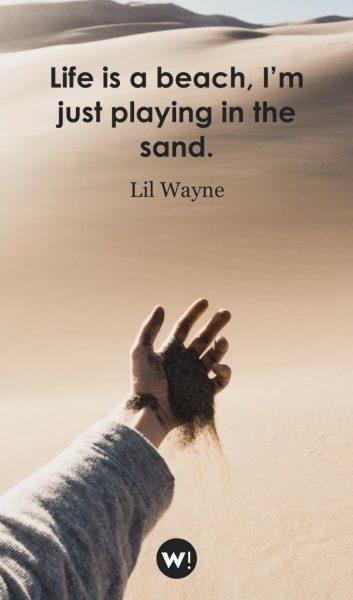 Life is a beach, I'm just playing in the sand