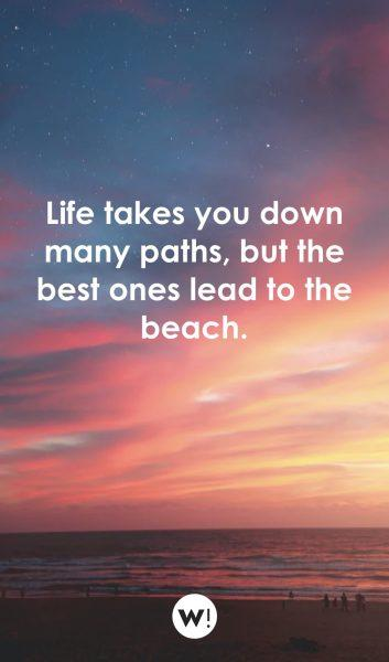 Life takes you down many paths, but the best ones lead to the beach