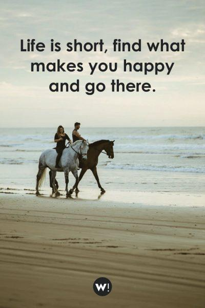 Life is short, find what makes you happy and go there