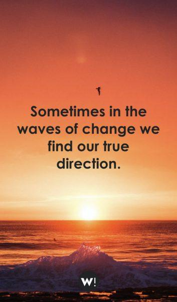 Sometimes in the waves of change we find our true direction